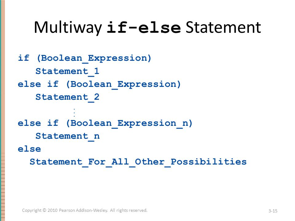 Multiway if-else Statement if (Boolean_Expression) Statement_1 else if (Boolean_Expression) Statement_2 else if (Boolean_Expression_n) Statement_n else Statement_For_All_Other_Possibilities...