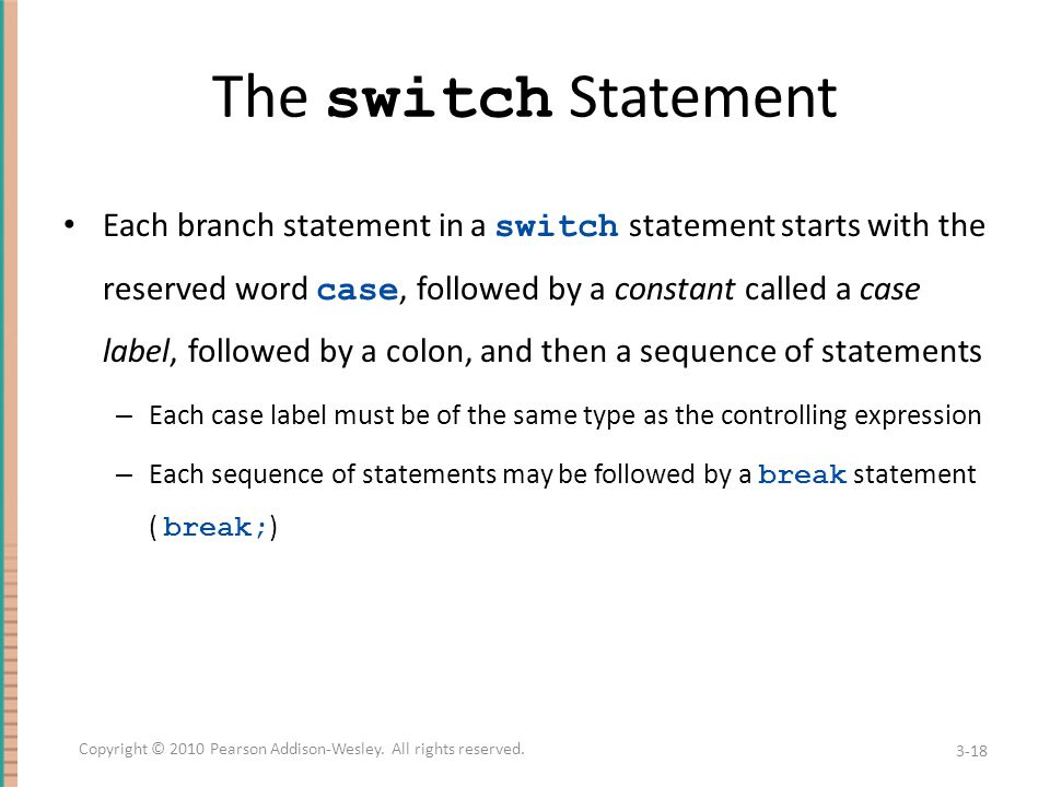 The switch Statement Each branch statement in a switch statement starts with the reserved word case, followed by a constant called a case label, followed by a colon, and then a sequence of statements – Each case label must be of the same type as the controlling expression – Each sequence of statements may be followed by a break statement ( break; ) 3-18 Copyright © 2010 Pearson Addison-Wesley.