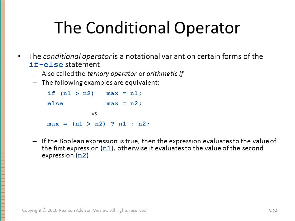 The Conditional Operator The conditional operator is a notational variant on certain forms of the if-else statement – Also called the ternary operator or arithmetic if – The following examples are equivalent: if (n1 > n2) max = n1; else max = n2; vs.