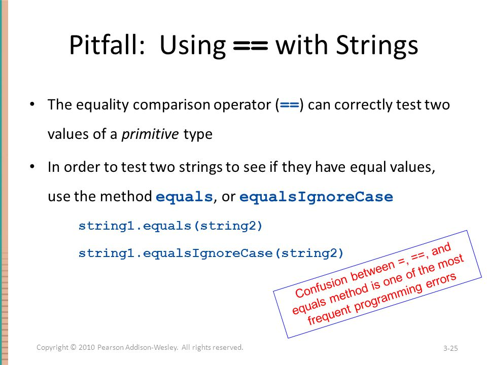 Pitfall: Using == with Strings The equality comparison operator ( == ) can correctly test two values of a primitive type In order to test two strings to see if they have equal values, use the method equals, or equalsIgnoreCase string1.equals(string2) string1.equalsIgnoreCase(string2) 3-25 Copyright © 2010 Pearson Addison-Wesley.