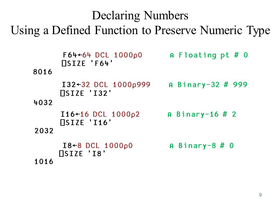 Declaring Numbers Using a Defined Function to Preserve Numeric Type F64←64 DCL 1000⍴0 ⍝ Floating pt # 0 ⎕SIZE F64 8016 I32←32 DCL 1000⍴999 ⍝ Binary-32 # 999 ⎕SIZE I32 4032 I16←16 DCL 1000⍴2 ⍝ Binary-16 # 2 ⎕SIZE I16 2032 I8←8 DCL 1000⍴0 ⍝ Binary-8 # 0 ⎕SIZE I8 1016 9