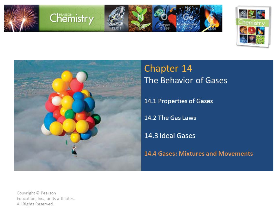 Copyright © Pearson Education, Inc., or its affiliates. All Rights Reserved. Chapter 14 The Behavior of Gases 14.1 Properties of Gases 14.2 The Gas La