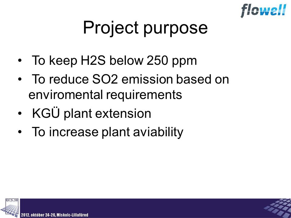 To keep H2S below 250 ppm To reduce SO2 emission based on enviromental requirements KGÜ plant extension To increase plant aviability Project purpose