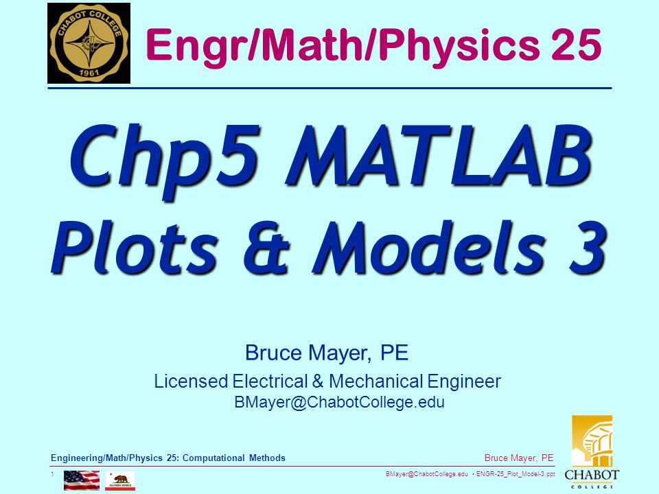 BMayer@ChabotCollege.edu ENGR-25_Plot_Model-3.ppt 1 Bruce Mayer, PE Engineering/Math/Physics 25: Computational Methods Bruce Mayer, PE Licensed Electrical & Mechanical Engineer BMayer@ChabotCollege.edu Engr/Math/Physics 25 Chp5 MATLAB Plots & Models 3