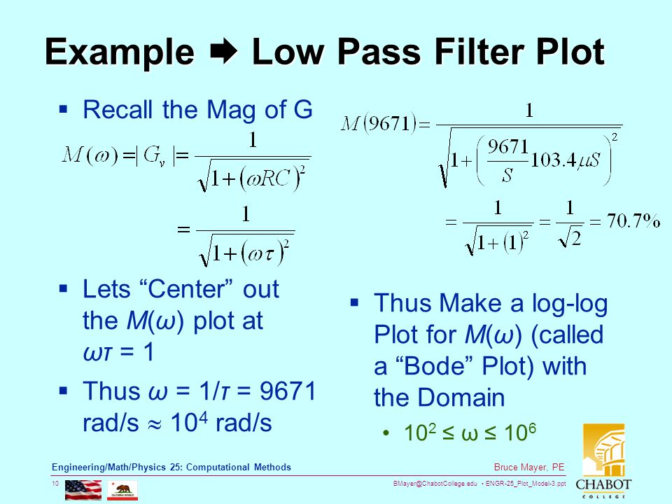 BMayer@ChabotCollege.edu ENGR-25_Plot_Model-3.ppt 10 Bruce Mayer, PE Engineering/Math/Physics 25: Computational Methods Example  Low Pass Filter Plot  Recall the Mag of G  Lets Center out the M(ω) plot at ωτ = 1  Thus ω = 1/τ = 9671 rad/s  10 4 rad/s  Thus Make a log-log Plot for M(ω) (called a Bode Plot) with the Domain 10 2 ≤ ω ≤ 10 6