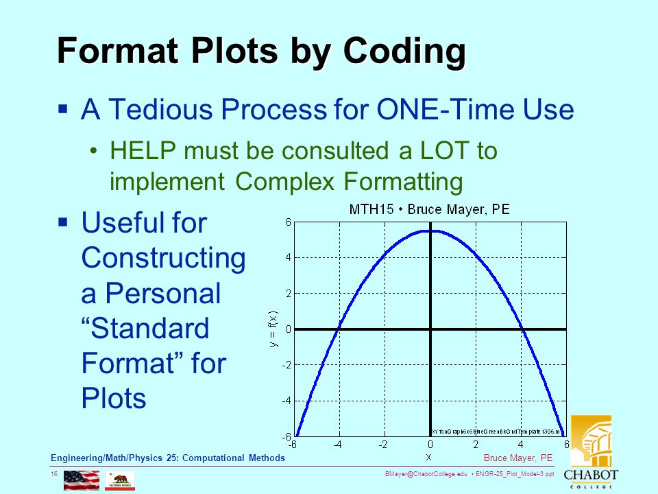 BMayer@ChabotCollege.edu ENGR-25_Plot_Model-3.ppt 16 Bruce Mayer, PE Engineering/Math/Physics 25: Computational Methods Format Plots by Coding  A Tedious Process for ONE-Time Use HELP must be consulted a LOT to implement Complex Formatting  Useful for Constructing a Personal Standard Format for Plots
