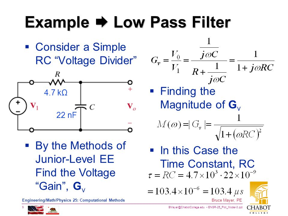 BMayer@ChabotCollege.edu ENGR-25_Plot_Model-3.ppt 9 Bruce Mayer, PE Engineering/Math/Physics 25: Computational Methods Example  Low Pass Filter  Consider a Simple RC Voltage Divider 4.7 kΩ 22 nF  By the Methods of Junior-Level EE Find the Voltage Gain , G v  In this Case the Time Constant, RC  Finding the Magnitude of G v