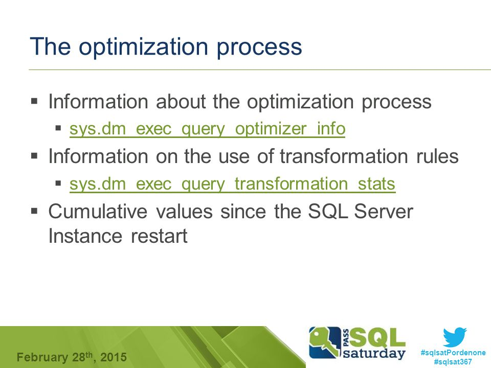 #sqlsatPordenone #sqlsat367 February 28 th, 2015 The optimization process  Information about the optimization process  sys.dm_exec_query_optimizer_info sys.dm_exec_query_optimizer_info  Information on the use of transformation rules  sys.dm_exec_query_transformation_stats sys.dm_exec_query_transformation_stats  Cumulative values since the SQL Server Instance restart