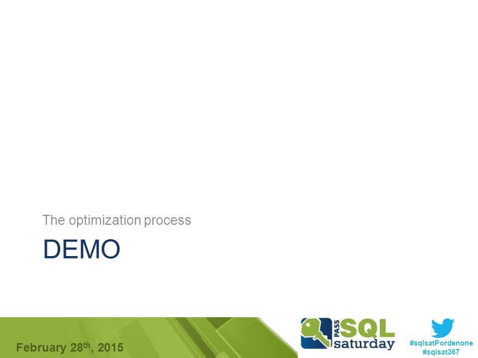 #sqlsatPordenone #sqlsat367 February 28 th, 2015 DEMO The optimization process