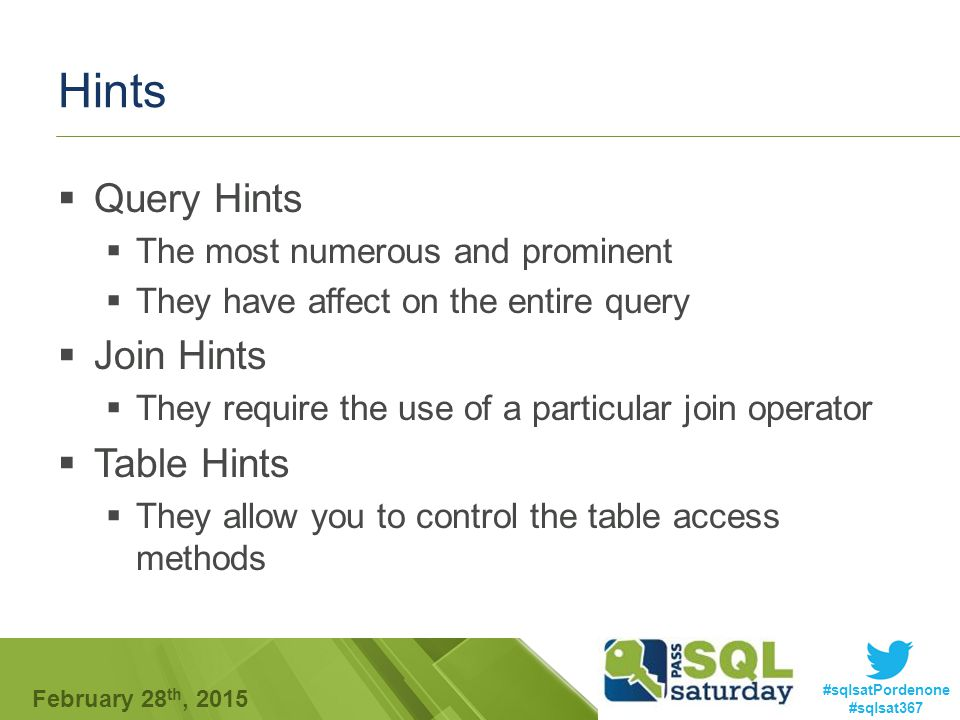 #sqlsatPordenone #sqlsat367 February 28 th, 2015 Hints  Query Hints  The most numerous and prominent  They have affect on the entire query  Join Hints  They require the use of a particular join operator  Table Hints  They allow you to control the table access methods