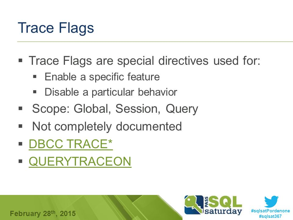 #sqlsatPordenone #sqlsat367 February 28 th, 2015 Trace Flags  Trace Flags are special directives used for:  Enable a specific feature  Disable a particular behavior  Scope: Global, Session, Query  Not completely documented  DBCC TRACE* DBCC TRACE*  QUERYTRACEON QUERYTRACEON