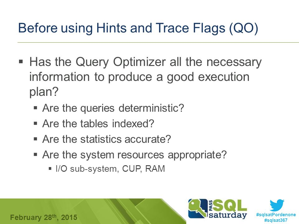 #sqlsatPordenone #sqlsat367 February 28 th, 2015 Before using Hints and Trace Flags (QO)  Has the Query Optimizer all the necessary information to produce a good execution plan.