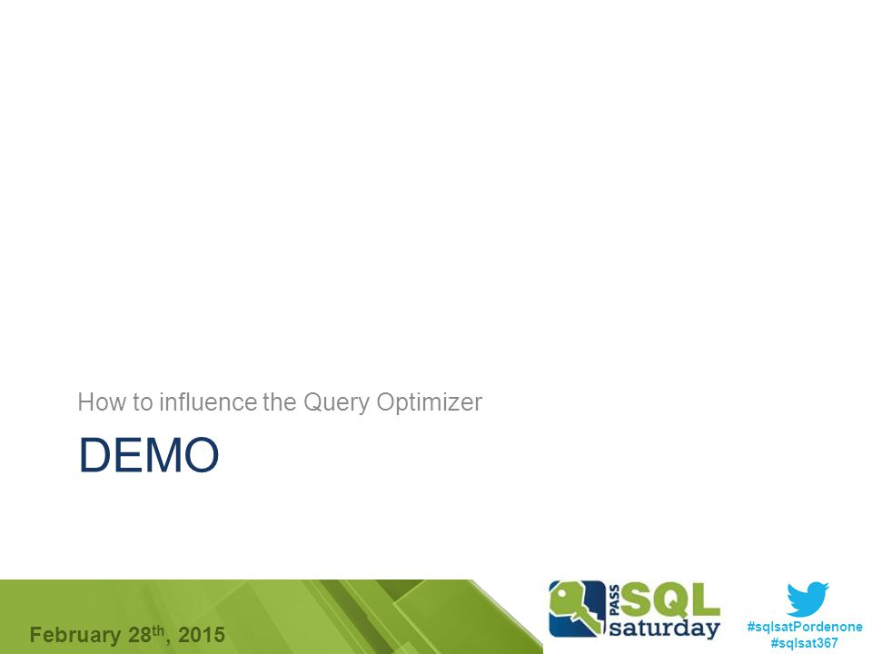 #sqlsatPordenone #sqlsat367 February 28 th, 2015 DEMO How to influence the Query Optimizer
