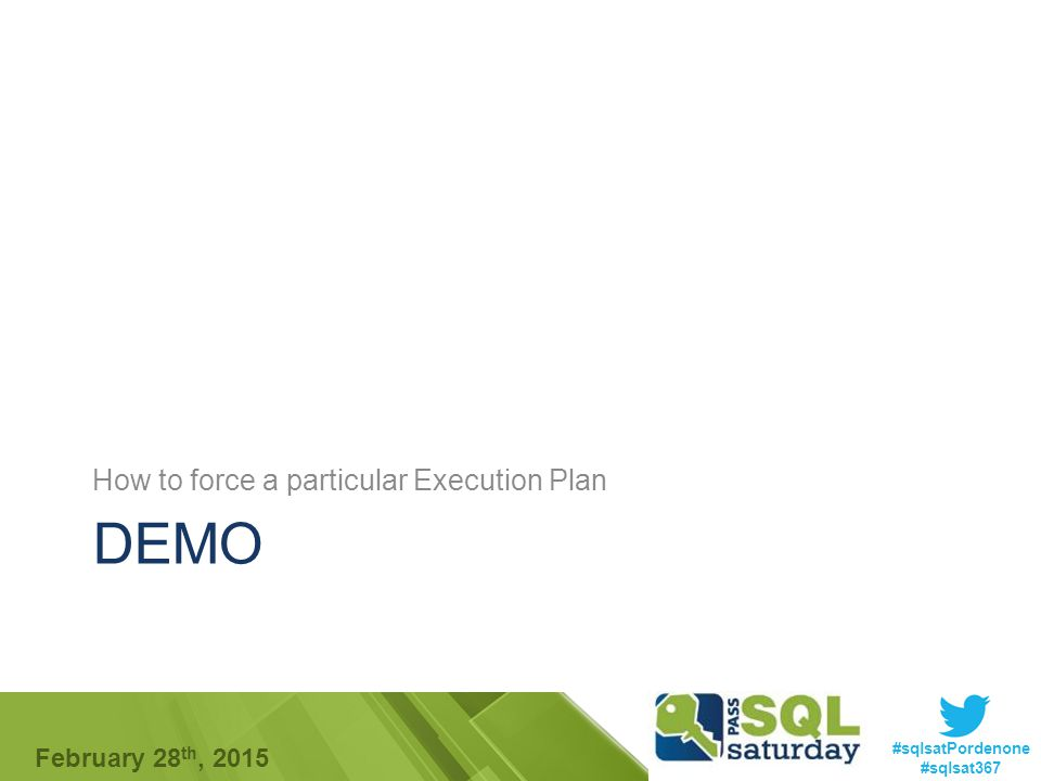 #sqlsatPordenone #sqlsat367 February 28 th, 2015 DEMO How to force a particular Execution Plan