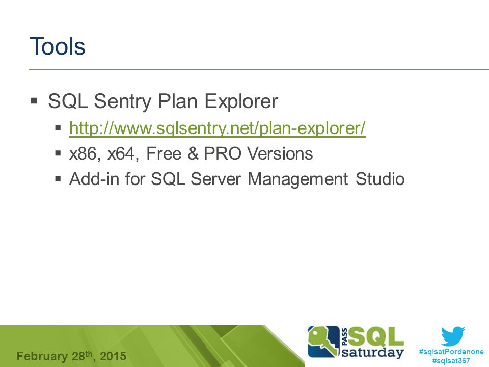 #sqlsatPordenone #sqlsat367 February 28 th, 2015 Tools  SQL Sentry Plan Explorer  http://www.sqlsentry.net/plan-explorer/ http://www.sqlsentry.net/plan-explorer/  x86, x64, Free & PRO Versions  Add-in for SQL Server Management Studio