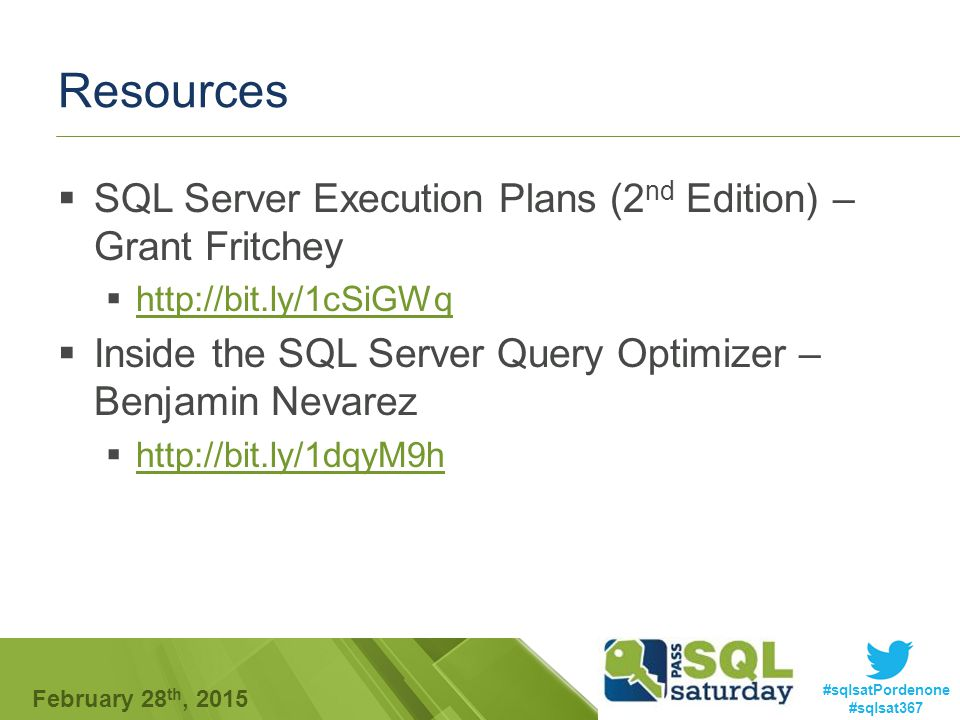 #sqlsatPordenone #sqlsat367 February 28 th, 2015 Resources  SQL Server Execution Plans (2 nd Edition) – Grant Fritchey  http://bit.ly/1cSiGWq http://bit.ly/1cSiGWq  Inside the SQL Server Query Optimizer – Benjamin Nevarez  http://bit.ly/1dqyM9h http://bit.ly/1dqyM9h