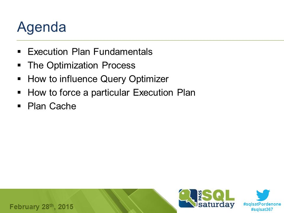 #sqlsatPordenone #sqlsat367 February 28 th, 2015 Agenda  Execution Plan Fundamentals  The Optimization Process  How to influence Query Optimizer  How to force a particular Execution Plan  Plan Cache