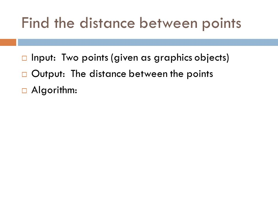 Find the distance between points  Input: Two points (given as graphics objects)  Output: The distance between the points  Algorithm: