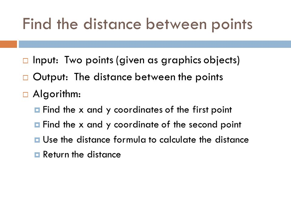 Find the distance between points  Input: Two points (given as graphics objects)  Output: The distance between the points  Algorithm:  Find the x and y coordinates of the first point  Find the x and y coordinate of the second point  Use the distance formula to calculate the distance  Return the distance