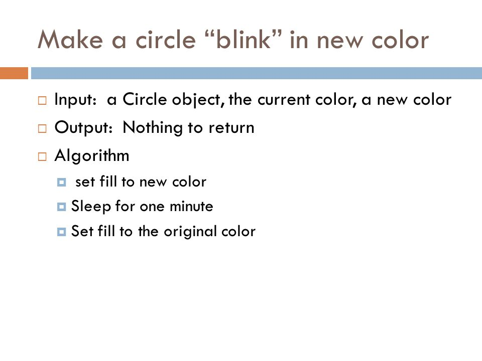 Make a circle blink in new color  Input: a Circle object, the current color, a new color  Output: Nothing to return  Algorithm  set fill to new color  Sleep for one minute  Set fill to the original color