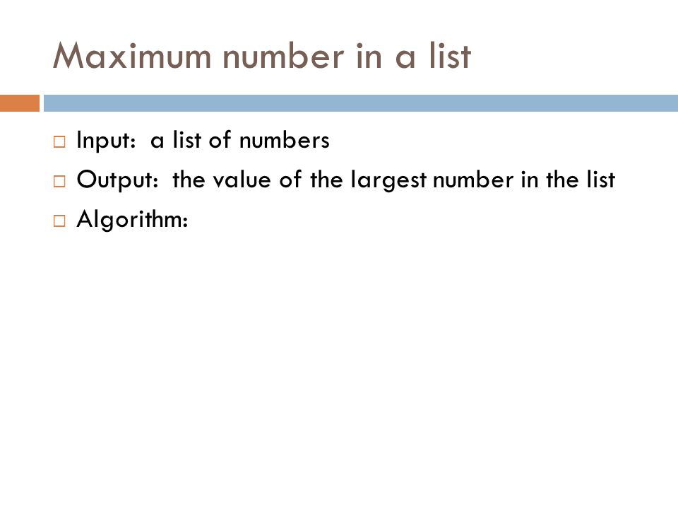 Maximum number in a list  Input: a list of numbers  Output: the value of the largest number in the list  Algorithm:  Let biggestSoFar be the first item in the list  Loop through all items in the list If you find some item larger than biggestSoFar, set biggestSoFar to this new value