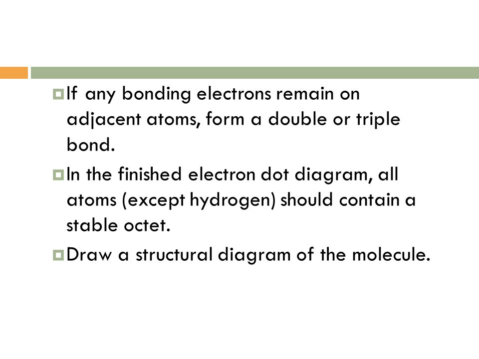  If any bonding electrons remain on adjacent atoms, form a double or triple bond.