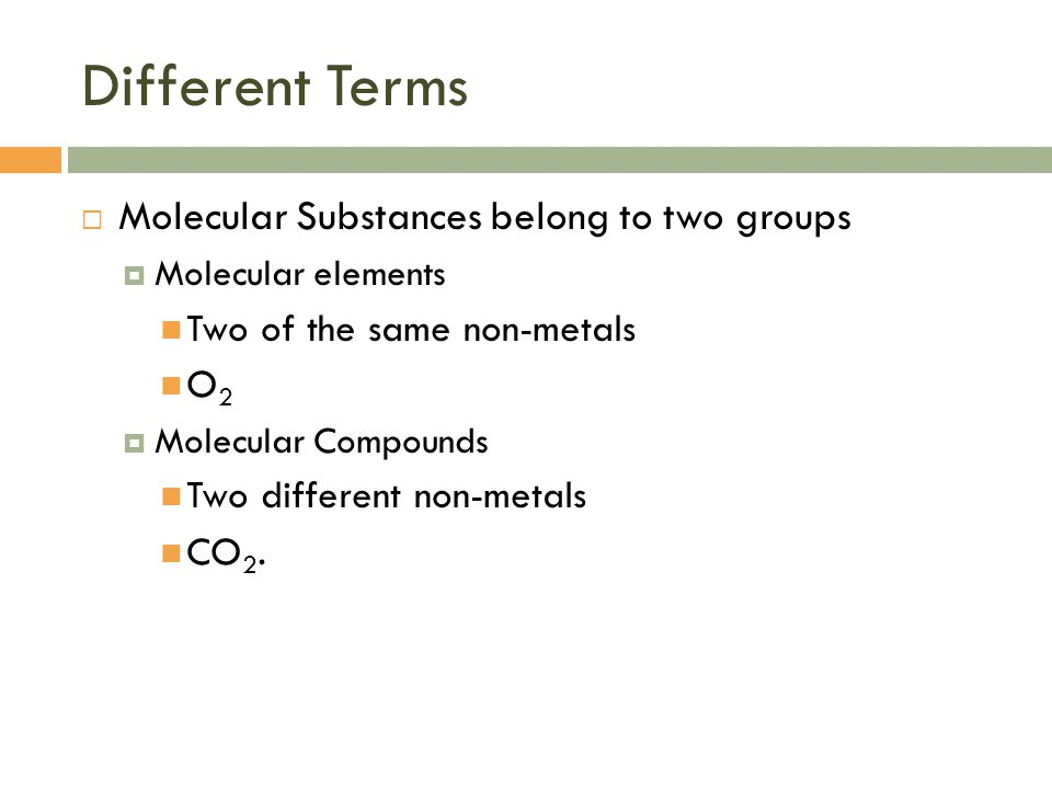 Different Terms  Molecular Substances belong to two groups  Molecular elements Two of the same non-metals O 2  Molecular Compounds Two different non-metals CO 2.