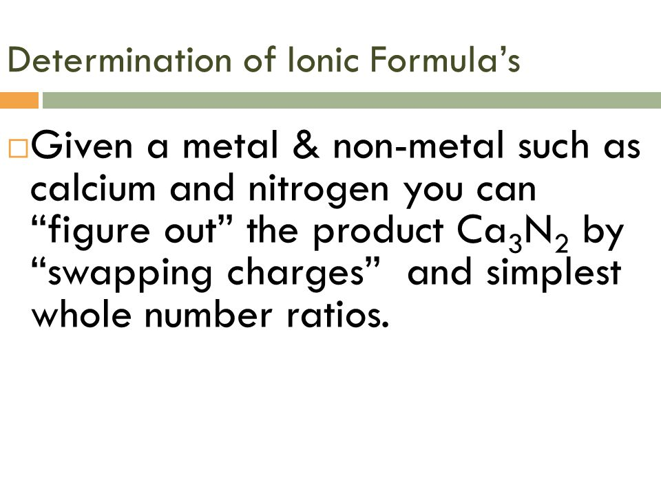 Determination of Ionic Formula's  Given a metal & non-metal such as calcium and nitrogen you can figure out the product Ca 3 N 2 by swapping charges and simplest whole number ratios.