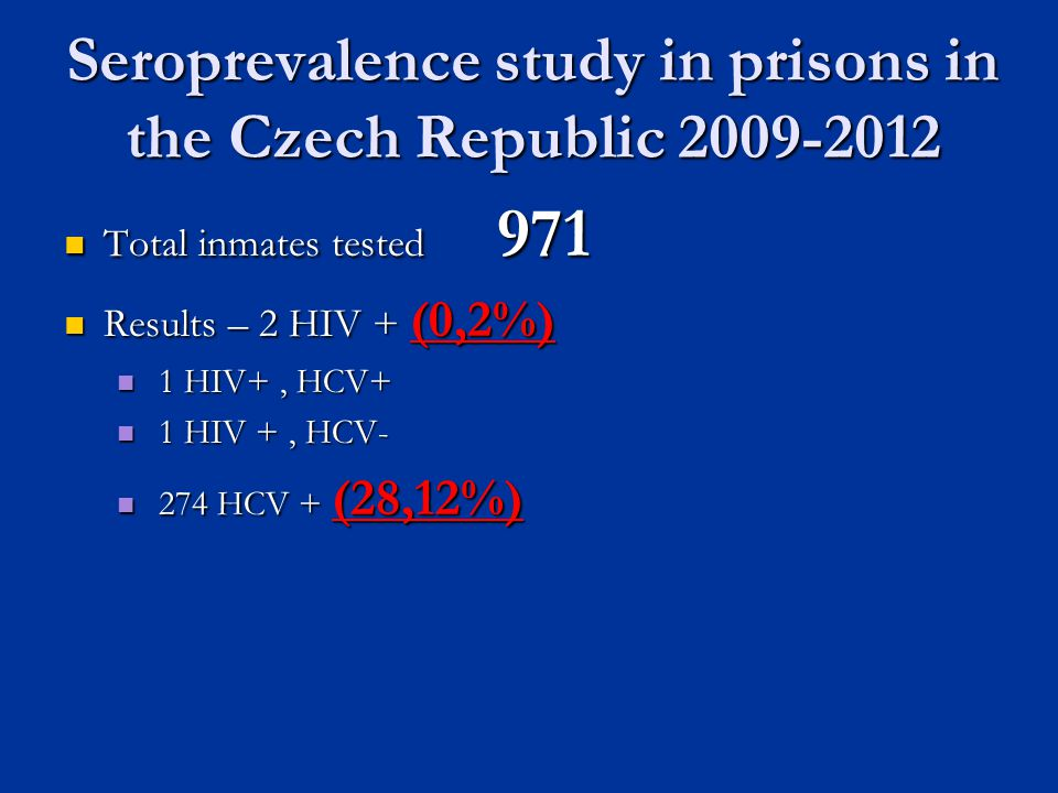 Seroprevalence study in prisons in the Czech Republic 2009-2012 Total inmates tested 971 Total inmates tested 971 Results – 2 HIV + (0,2%) Results – 2