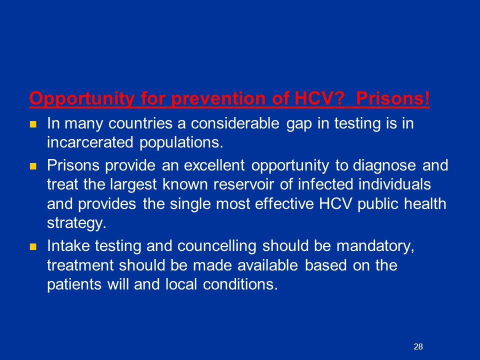 Opportunity for prevention of HCV? Prisons! In many countries a considerable gap in testing is in incarcerated populations. Prisons provide an excelle