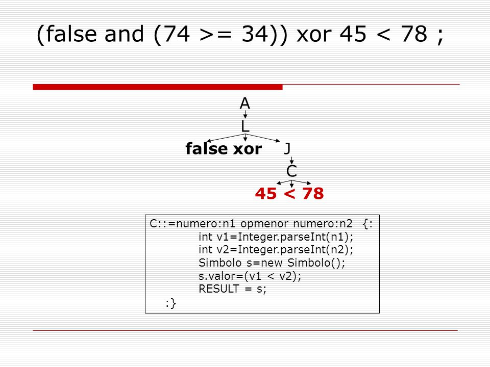 (false and (74 >= 34)) xor 45 < 78 ; A L false xor J C 45 < 78 C::=numero:n1 opmenor numero:n2 {: int v1=Integer.parseInt(n1); int v2=Integer.parseInt(n2); Simbolo s=new Simbolo(); s.valor=(v1 < v2); RESULT = s; :}