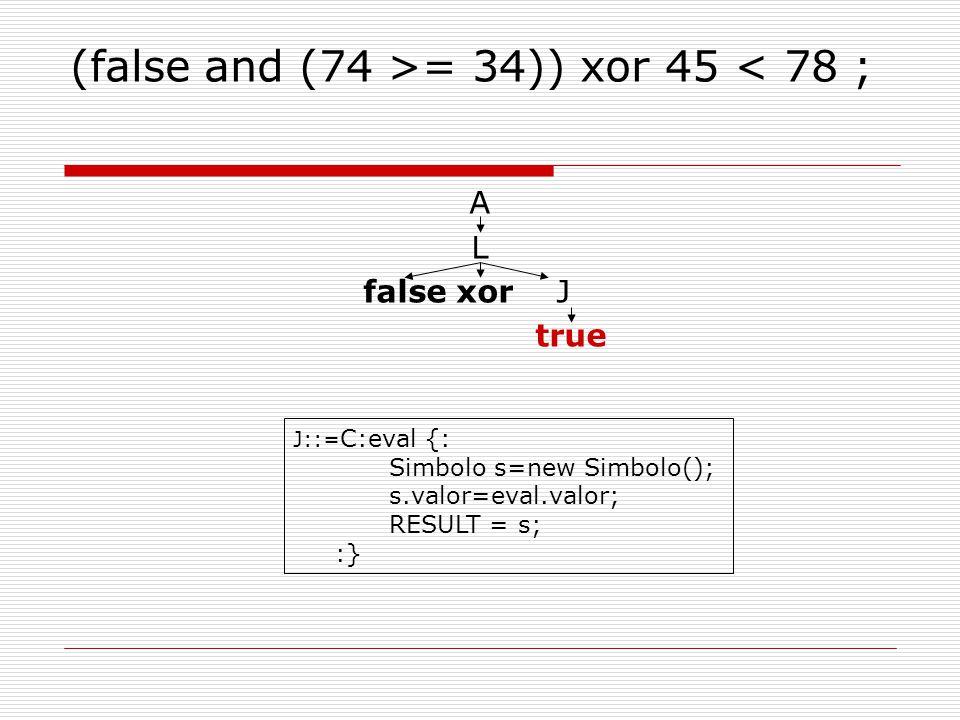 (false and (74 >= 34)) xor 45 < 78 ; A L false xor J true J::= C:eval {: Simbolo s=new Simbolo(); s.valor=eval.valor; RESULT = s; :}