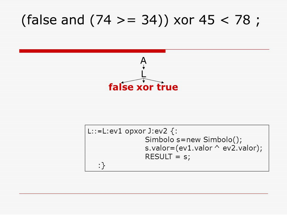(false and (74 >= 34)) xor 45 < 78 ; A L false xor true L::= L:ev1 opxor J:ev2 {: Simbolo s=new Simbolo(); s.valor=(ev1.valor ^ ev2.valor); RESULT = s; :}
