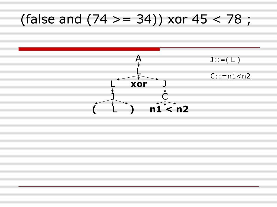 (false and (74 >= 34)) xor 45 < 78 ; A L L xor J J C ( L ) n1 < n2 J::=( L ) C::=n1<n2