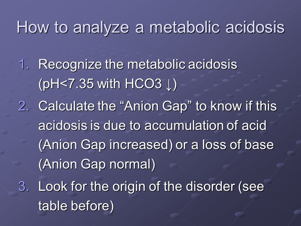 How to analyze a metabolic acidosis 1.Recognize the metabolic acidosis (pH<7.35 with HCO3 ↓) 2.Calculate the Anion Gap to know if this acidosis is due to accumulation of acid (Anion Gap increased) or a loss of base (Anion Gap normal) 3.Look for the origin of the disorder (see table before)