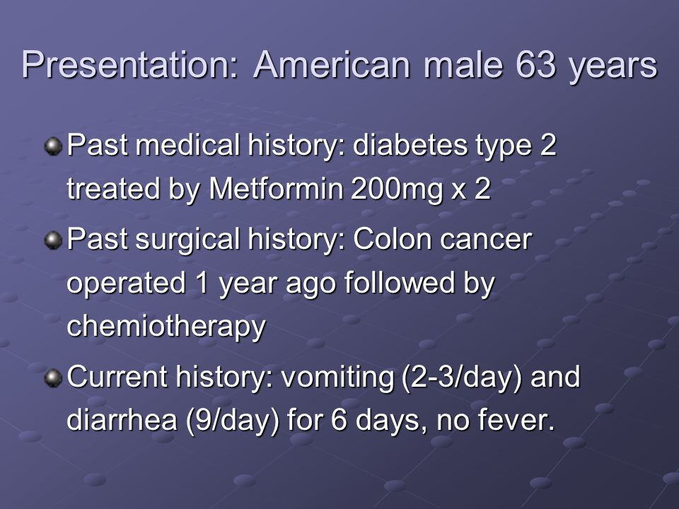 Presentation: American male 63 years Past medical history: diabetes type 2 treated by Metformin 200mg x 2 Past surgical history: Colon cancer operated 1 year ago followed by chemiotherapy Current history: vomiting (2-3/day) and diarrhea (9/day) for 6 days, no fever.