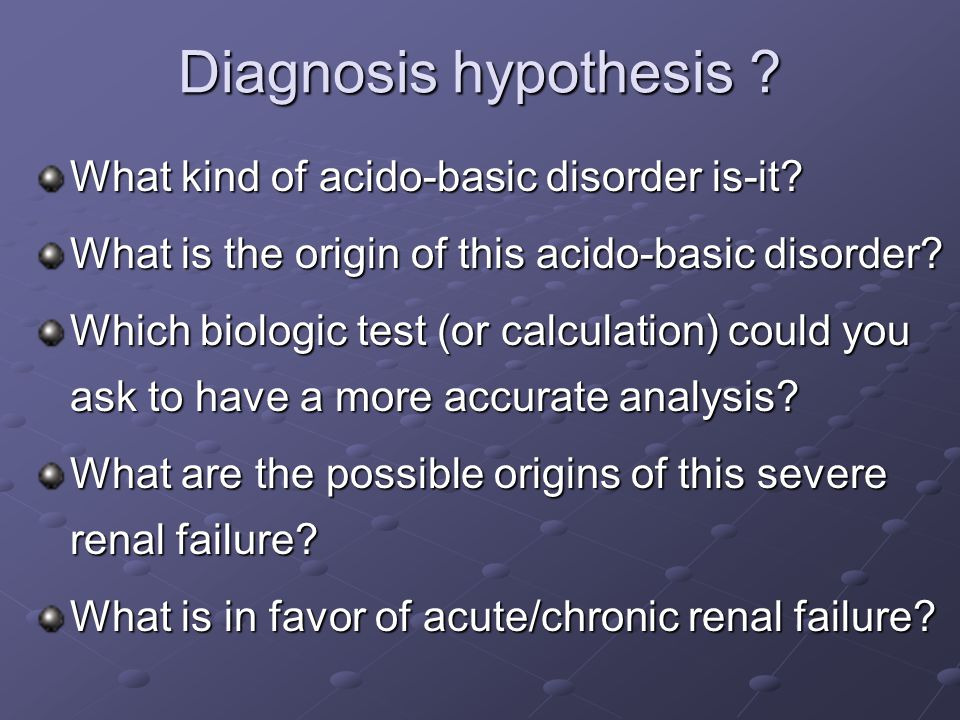Diagnosis hypothesis . What kind of acido-basic disorder is-it.