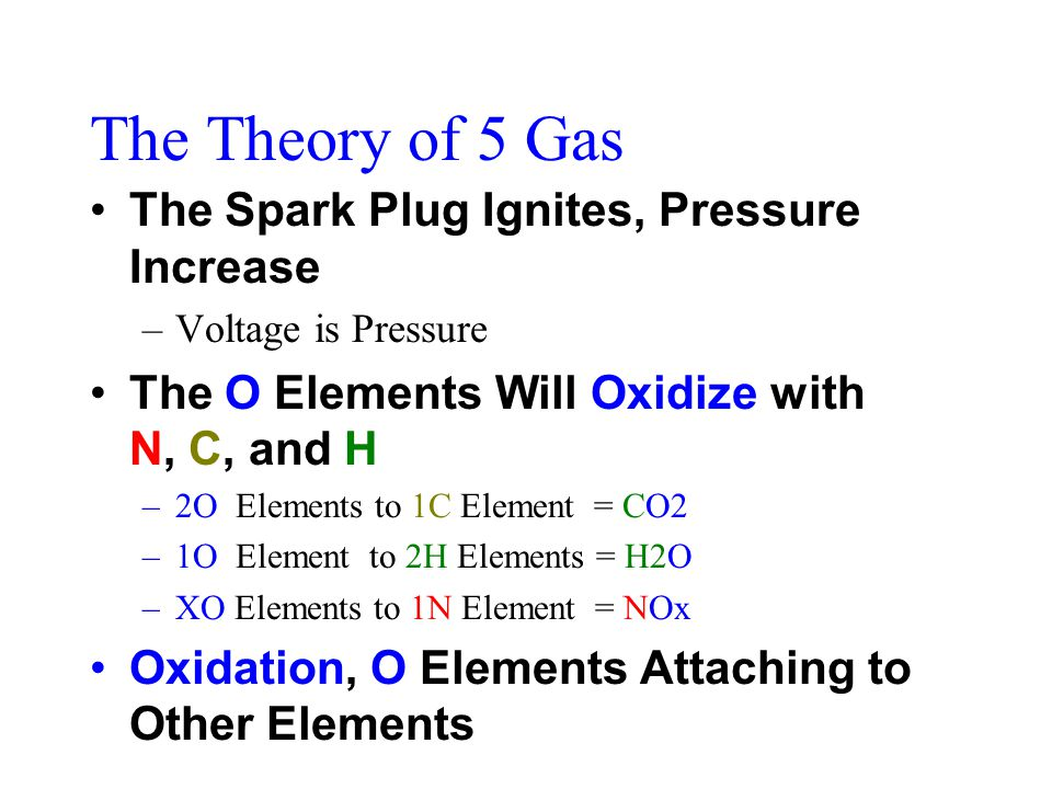 The Theory of 5 Gas The Spark Plug Ignites, Pressure Increase –Voltage is Pressure The O Elements Will Oxidize with N, C, and H –2O Elements to 1C Element = CO2 –1O Element to 2H Elements = H2O –XO Elements to 1N Element = NOx Oxidation, O Elements Attaching to Other Elements