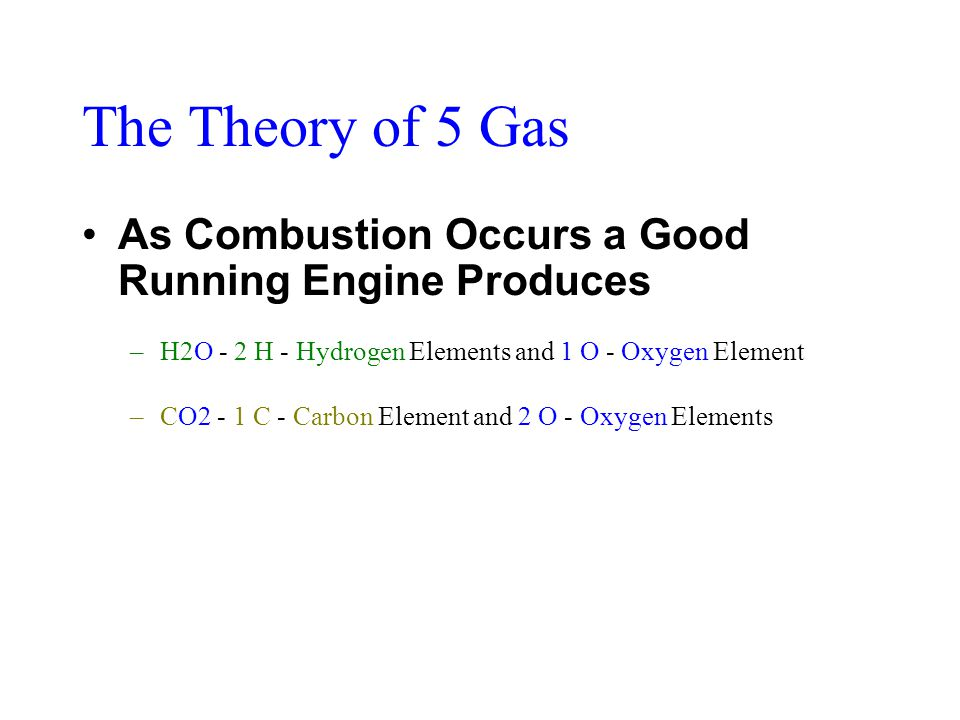 The Theory of 5 Gas As Combustion Occurs a Good Running Engine Produces –H2O - 2 H - Hydrogen Elements and 1 O - Oxygen Element –CO2 - 1 C - Carbon Element and 2 O - Oxygen Elements