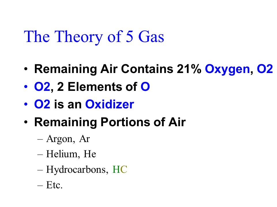 The Theory of 5 Gas Remaining Air Contains 21% Oxygen, O2 O2, 2 Elements of O O2 is an Oxidizer Remaining Portions of Air –Argon, Ar –Helium, He –Hydrocarbons, HC –Etc.
