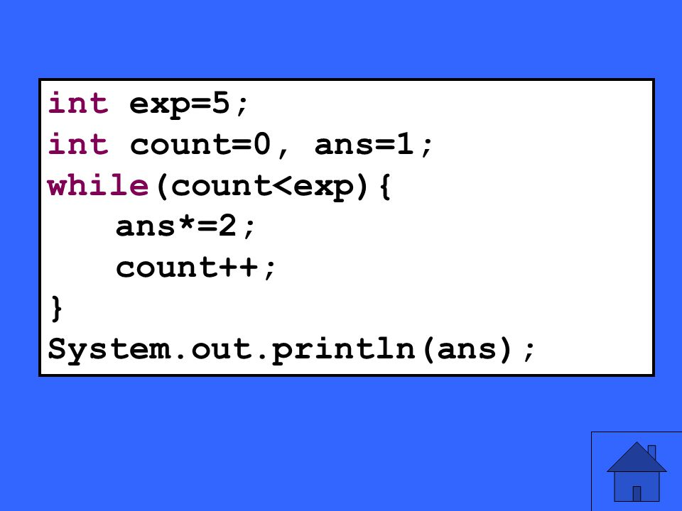 11 int exp=5; int count=0, ans=1; while(count<exp){ ans*=2; count++; } System.out.println(ans);