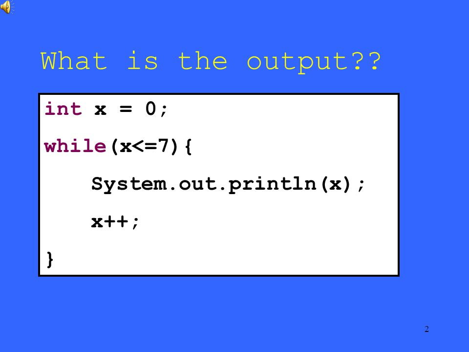 2 What is the output int x = 0; while(x<=7){ System.out.println(x); x++; }