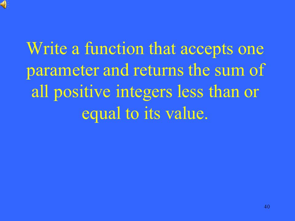 40 Write a function that accepts one parameter and returns the sum of all positive integers less than or equal to its value.