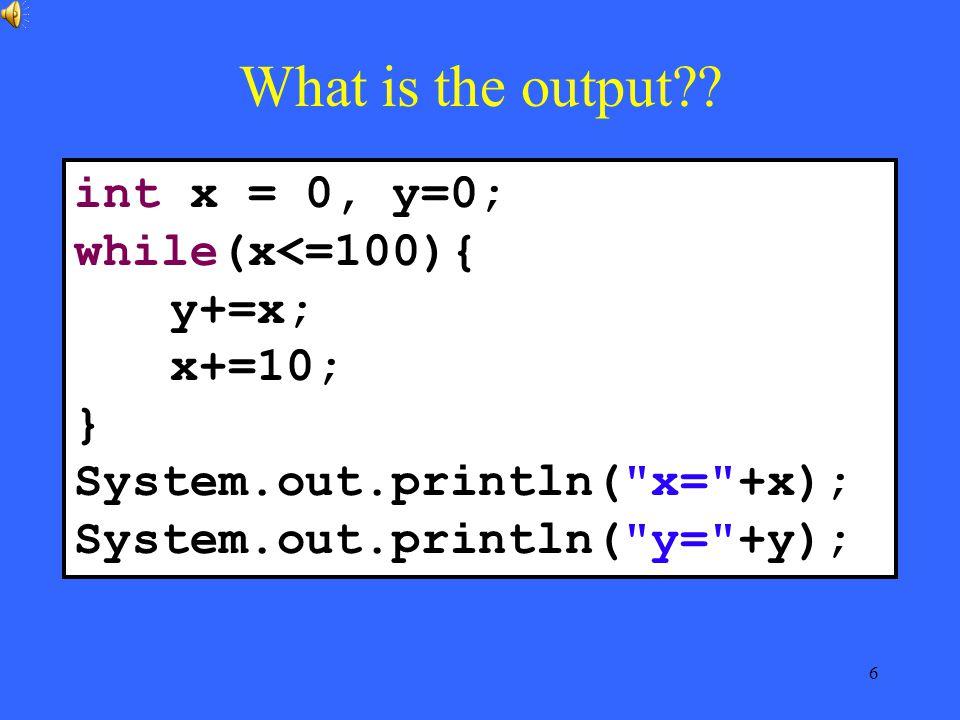 6 int x = 0, y=0; while(x<=100){ y+=x; x+=10; } System.out.println( x= +x); System.out.println( y= +y);