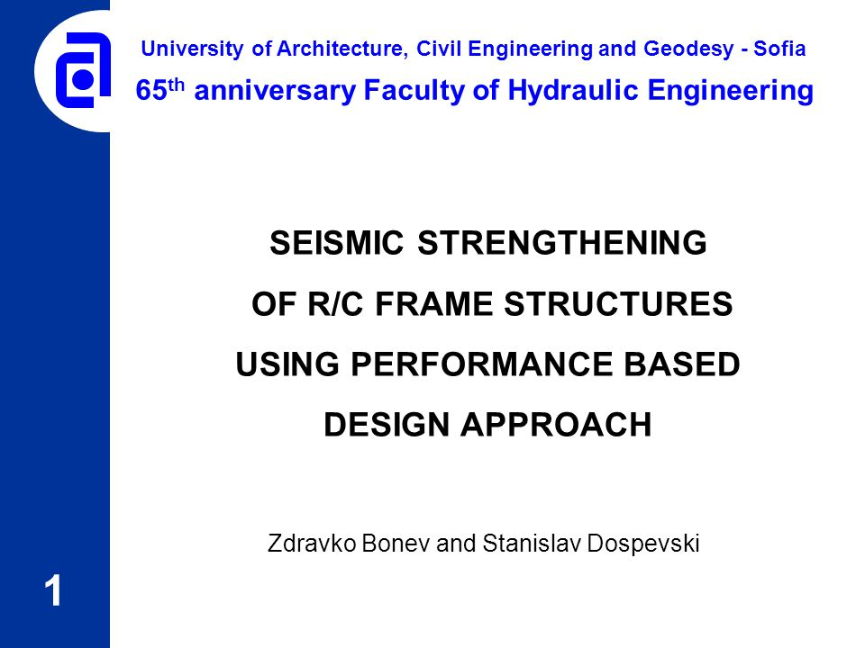 SEISMIC STRENGTHENING OF R/C FRAME STRUCTURES USING PERFORMANCE BASED DESIGN APPROACH Zdravko Bonev and Stanislav Dospevski 1 65 th anniversary Facult