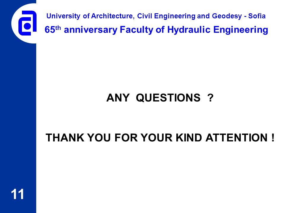 11 65 th anniversary Faculty of Hydraulic Engineering University of Architecture, Civil Engineering and Geodesy - Sofia ANY QUESTIONS ? THANK YOU FOR
