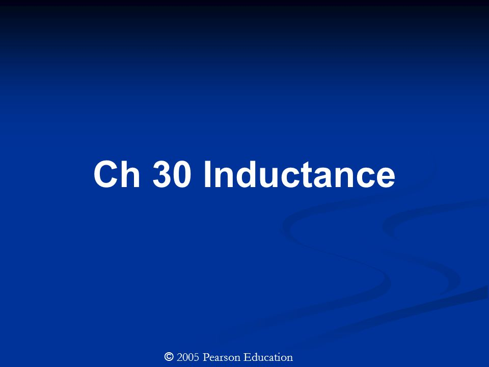 Ch 30 Inductance © 2005 Pearson Education