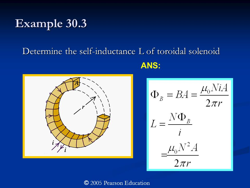 Example 30.3 Determine the self-inductance L of toroidal solenoid Determine the self-inductance L of toroidal solenoid © 2005 Pearson Education ANS: