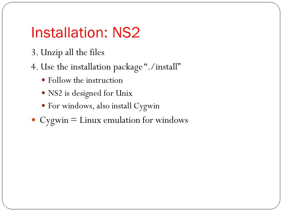 """Installation: NS2 3. Unzip all the files 4. Use the installation package """"./install"""" Follow the instruction NS2 is designed for Unix For windows, also"""