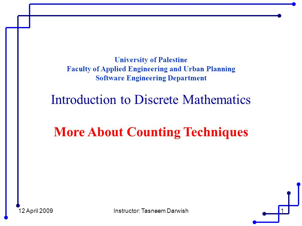 12 April 2009Instructor: Tasneem Darwish1 University of Palestine Faculty of Applied Engineering and Urban Planning Software Engineering Department Introduction to Discrete Mathematics More About Counting Techniques